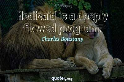 Photo Quote of Medicaid is a deeply flawed program.