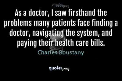 Photo Quote of As a doctor, I saw firsthand the problems many patients face finding a doctor, navigating the system, and paying their health care bills.