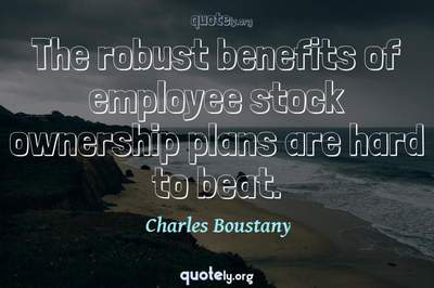 Photo Quote of The robust benefits of employee stock ownership plans are hard to beat.
