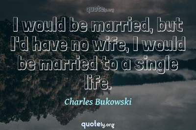Photo Quote of I would be married, but I'd have no wife, I would be married to a single life.