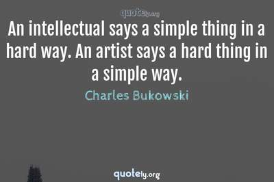 Photo Quote of An intellectual says a simple thing in a hard way. An artist says a hard thing in a simple way.