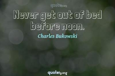 Photo Quote of Never get out of bed before noon.