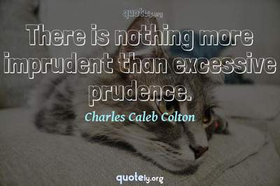 Photo Quote of There is nothing more imprudent than excessive prudence.