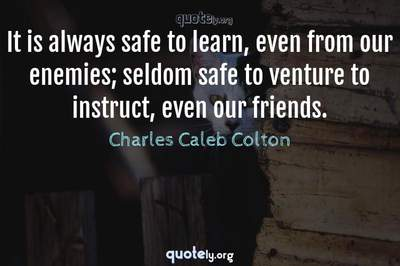 Photo Quote of It is always safe to learn, even from our enemies; seldom safe to venture to instruct, even our friends.