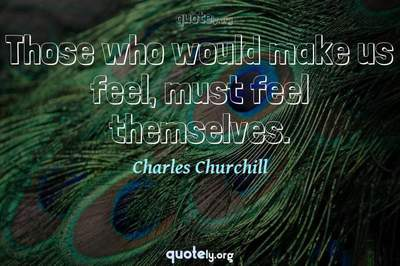 Photo Quote of Those who would make us feel, must feel themselves.
