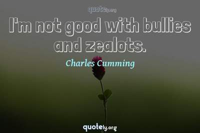 Photo Quote of I'm not good with bullies and zealots.