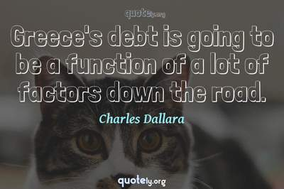 Photo Quote of Greece's debt is going to be a function of a lot of factors down the road.