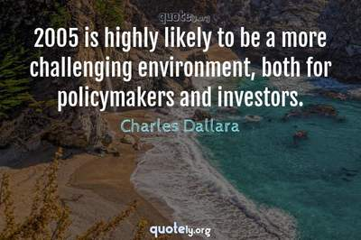 Photo Quote of 2005 is highly likely to be a more challenging environment, both for policymakers and investors.