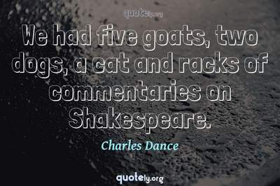 Photo Quote of We had five goats, two dogs, a cat and racks of commentaries on Shakespeare.