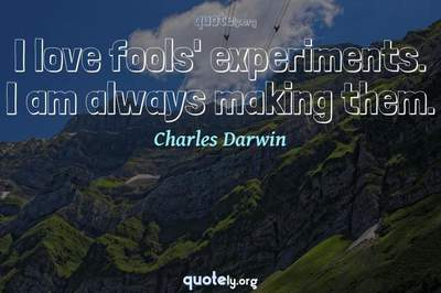 Photo Quote of I love fools' experiments. I am always making them.