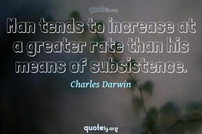 Photo Quote of Man tends to increase at a greater rate than his means of subsistence.