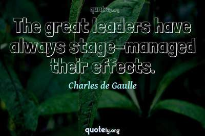 Photo Quote of The great leaders have always stage-managed their effects.