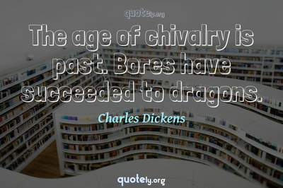 Photo Quote of The age of chivalry is past. Bores have succeeded to dragons.