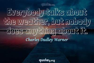 Photo Quote of Everybody talks about the weather, but nobody does anything about it.