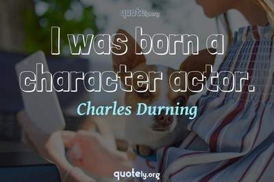 Photo Quote of I was born a character actor.