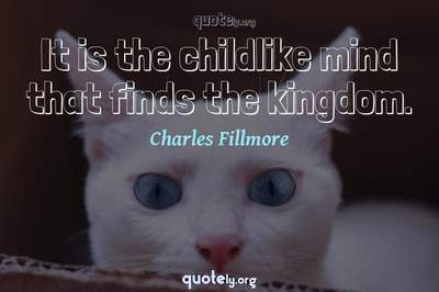 Photo Quote of It is the childlike mind that finds the kingdom.