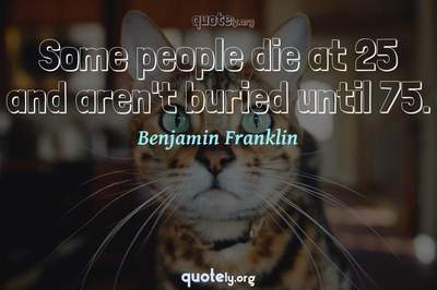 Photo Quote of Some people die at 25 and aren't buried until 75.