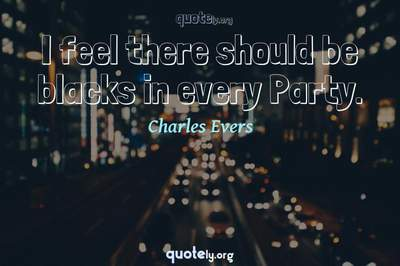 Photo Quote of I feel there should be blacks in every Party.