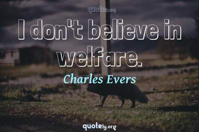 Photo Quote of I don't believe in welfare.
