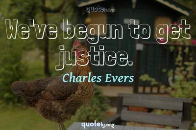 Photo Quote of We've begun to get justice.