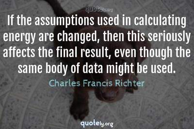 Photo Quote of If the assumptions used in calculating energy are changed, then this seriously affects the final result, even though the same body of data might be used.