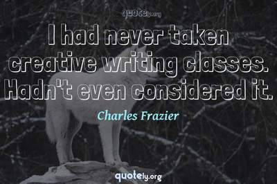 Photo Quote of I had never taken creative writing classes. Hadn't even considered it.
