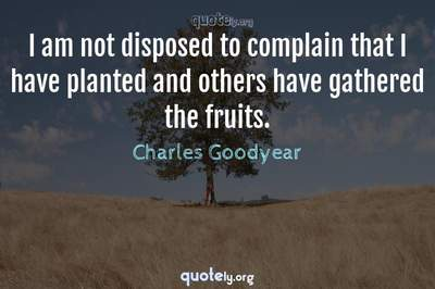 Photo Quote of I am not disposed to complain that I have planted and others have gathered the fruits.