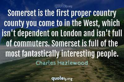 Photo Quote of Somerset is the first proper country county you come to in the West, which isn't dependent on London and isn't full of commuters. Somerset is full of the most fantastically interesting people.
