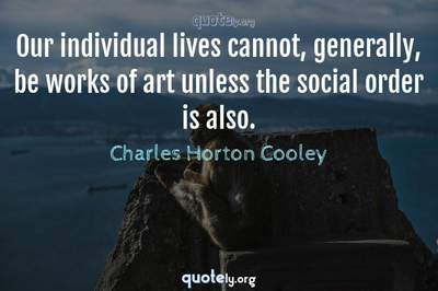 Photo Quote of Our individual lives cannot, generally, be works of art unless the social order is also.