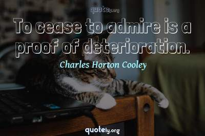 Photo Quote of To cease to admire is a proof of deterioration.