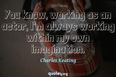 Photo Quote of You know, working as an actor, I'm always working within my own imagination.