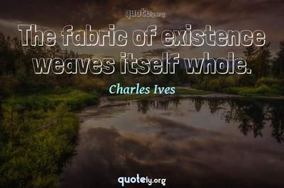 Photo Quote of The fabric of existence weaves itself whole.