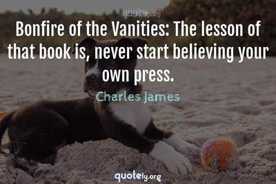 Photo Quote of Bonfire of the Vanities: The lesson of that book is, never start believing your own press.