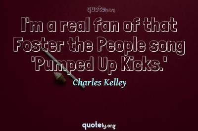 Photo Quote of I'm a real fan of that Foster the People song 'Pumped Up Kicks.'