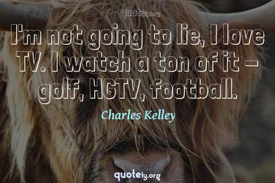 Photo Quote of I'm not going to lie, I love TV. I watch a ton of it - golf, HGTV, football.