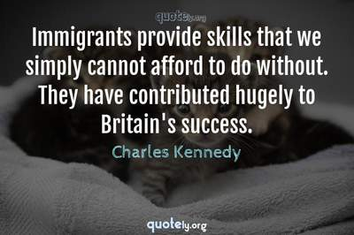 Photo Quote of Immigrants provide skills that we simply cannot afford to do without. They have contributed hugely to Britain's success.