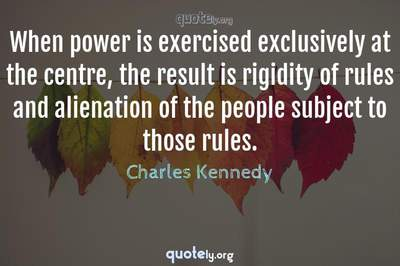 Photo Quote of When power is exercised exclusively at the centre, the result is rigidity of rules and alienation of the people subject to those rules.