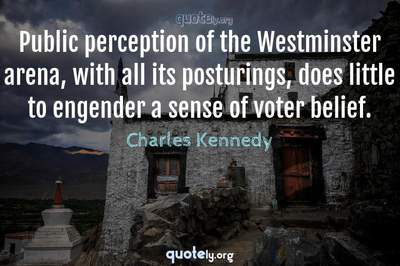 Photo Quote of Public perception of the Westminster arena, with all its posturings, does little to engender a sense of voter belief.
