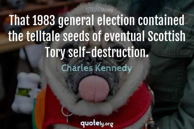Photo Quote of That 1983 general election contained the telltale seeds of eventual Scottish Tory self-destruction.