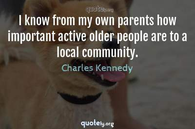 Photo Quote of I know from my own parents how important active older people are to a local community.