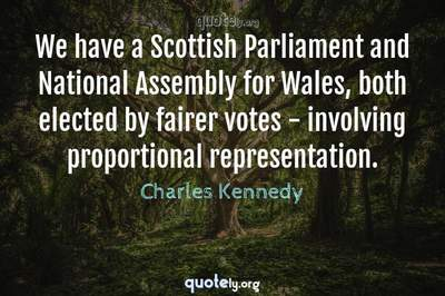Photo Quote of We have a Scottish Parliament and National Assembly for Wales, both elected by fairer votes - involving proportional representation.