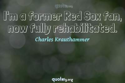 Photo Quote of I'm a former Red Sox fan, now fully rehabilitated.