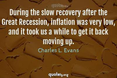 Photo Quote of During the slow recovery after the Great Recession, inflation was very low, and it took us a while to get it back moving up.