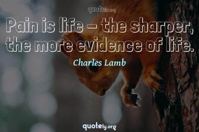 Photo Quote of Pain is life - the sharper, the more evidence of life.