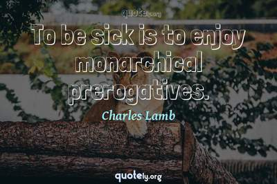 Photo Quote of To be sick is to enjoy monarchical prerogatives.