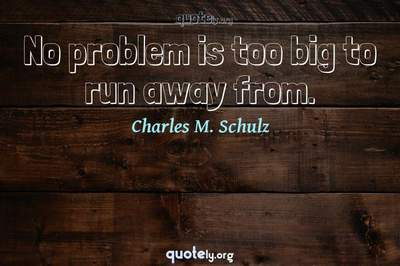Photo Quote of No problem is too big to run away from.