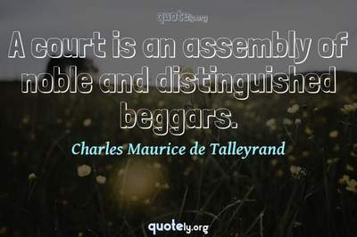 Photo Quote of A court is an assembly of noble and distinguished beggars.