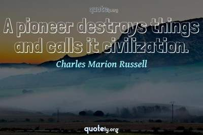 Photo Quote of A pioneer destroys things and calls it civilization.