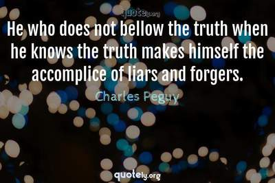 Photo Quote of He who does not bellow the truth when he knows the truth makes himself the accomplice of liars and forgers.