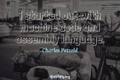 Photo Quote of I started out with machine code and assembly language.